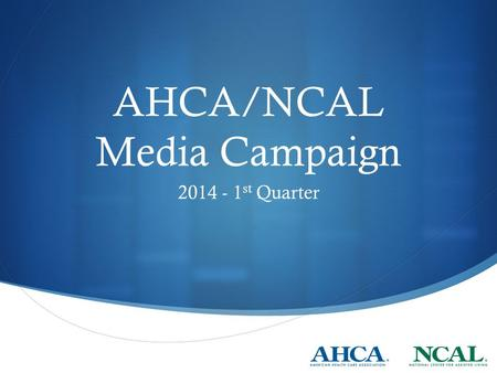 AHCA/NCAL Media Campaign 2014 - 1 st Quarter. Messages Emphasis inside Beltway  Reach Members and staff with specific narratives Specific messages: 