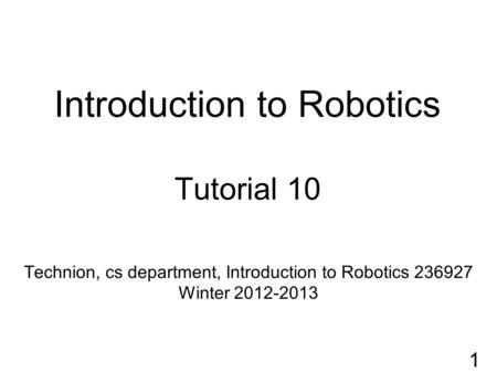 Introduction to Robotics Tutorial 10 Technion, cs department, Introduction to Robotics 236927 Winter 2012-2013 1.