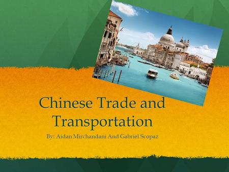 Chinese Trade and Transportation By: Aidan Mirchandani And Gabriel Scopaz.