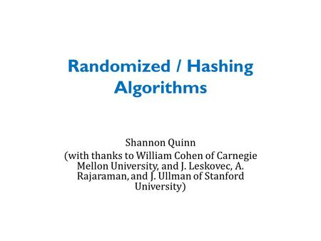 Randomized / Hashing Algorithms Shannon Quinn (with thanks to William Cohen of Carnegie Mellon University, and J. Leskovec, A. Rajaraman, and J. Ullman.