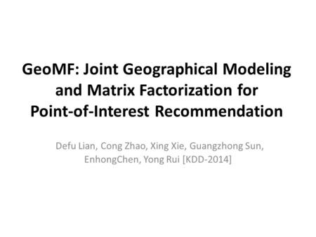 GeoMF: Joint Geographical Modeling and Matrix Factorization for Point-of-Interest Recommendation Defu Lian, Cong Zhao, Xing Xie, Guangzhong Sun, EnhongChen,
