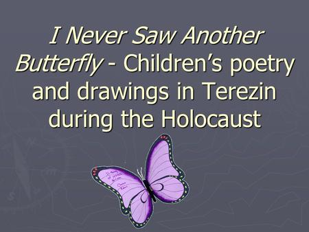 I Never Saw Another Butterfly - Children's poetry and drawings in Terezin during the Holocaust.
