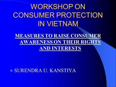 WORKSHOP ON CONSUMER PROTECTION IN VIETNAM MEASURES TO RAISE CONSUMER AWARENESS ON THEIR RIGHTS AND INTERESTS SURENDRA U. KANSTIYA.