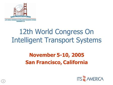 1 12th World Congress On Intelligent Transport Systems November 5-10, 2005 San Francisco, California.