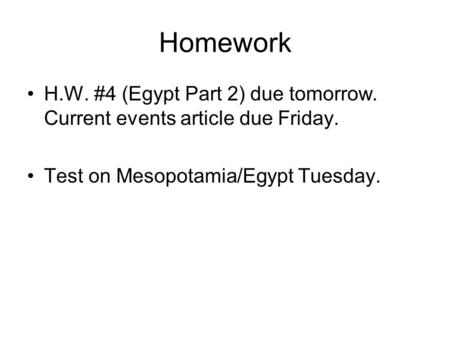 Homework H.W. #4 (Egypt Part 2) due tomorrow. Current events article due Friday. Test on Mesopotamia/Egypt Tuesday.