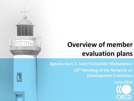 Overview of member evaluation plans Agenda Item X. Joint Evaluation Marketplace 12 th Meeting of the Network on Development Evaluation June 2011.