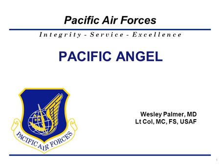 I n t e g r i t y - S e r v i c e - E x c e l l e n c e Pacific Air Forces PACIFIC ANGEL Wesley Palmer, MD Lt Col, MC, FS, USAF 1.