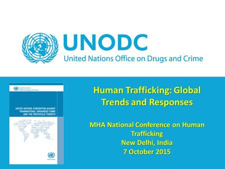 Human Trafficking: Global Trends and Responses MHA National Conference on Human Trafficking New Delhi, India 7 October 2015.