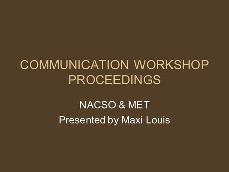 COMMUNICATION WORKSHOP PROCEEDINGS NACSO & MET Presented by Maxi Louis.