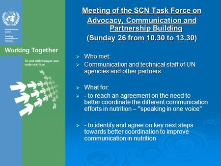 Meeting of the SCN Task Force on Advocacy, Communication and Partnership Building (Sunday 26 from 10.30 to 13.30)  Who met:  Communication and technical.