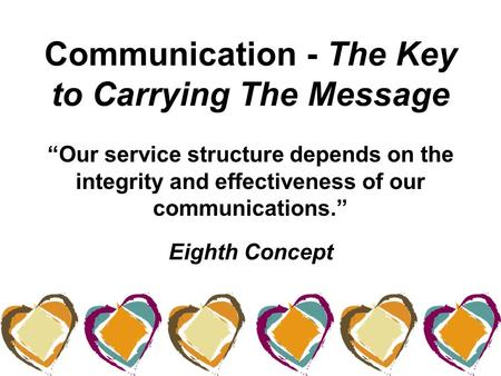 "Communication - The Key to Carrying The Message ""Our service structure depends on the integrity and effectiveness of our communications."" Eighth Concept."
