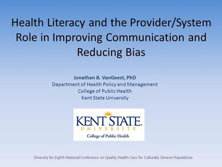 Health Literacy and the Provider/System Role in Improving Communication and Reducing Bias Jonathan B. VanGeest, PhD Department of Health Policy and Management.
