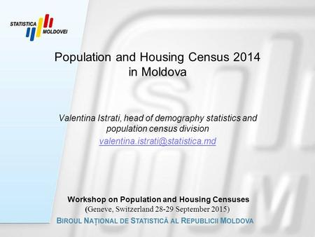 Population and Housing Census 2014 in Moldova Valentina Istrati, head of demography statistics and population census division