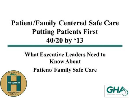 Patient/Family Centered Safe Care Putting Patients First 40/20 by '13 What Executive Leaders Need to Know About Patient/ Family Safe Care.