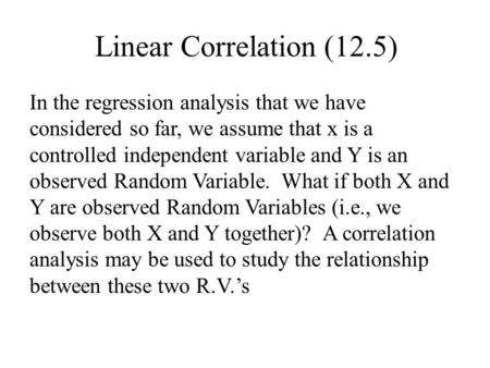Linear Correlation (12.5) In the regression analysis that we have considered so far, we assume that x is a controlled independent variable and Y is an.