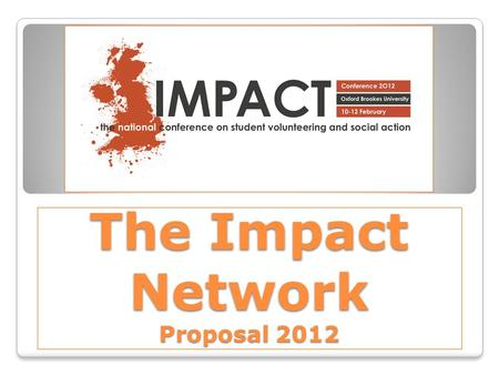 The Impact Network Proposal 2012. The Opportunity… A changing volunteering sector ◦ The current economic climate ◦ Increase in University fees ◦ Previous.