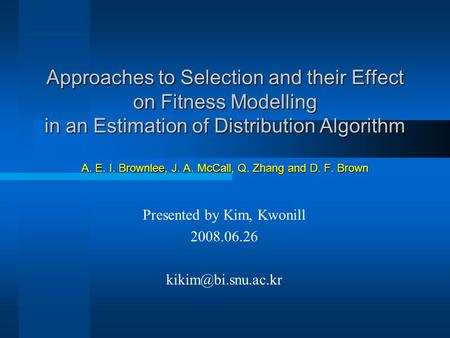 Approaches to Selection and their Effect on Fitness Modelling in an Estimation of Distribution Algorithm A. E. I. Brownlee, J. A. McCall, Q. Zhang and.
