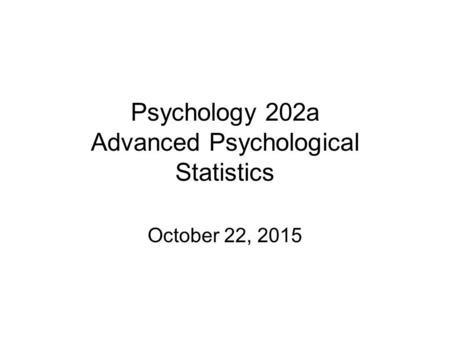Psychology 202a Advanced Psychological Statistics October 22, 2015.
