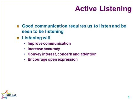 1 Active Listening Good communication requires us to listen and be seen to be listening Listening will Improve communication Increase accuracy Convey interest,
