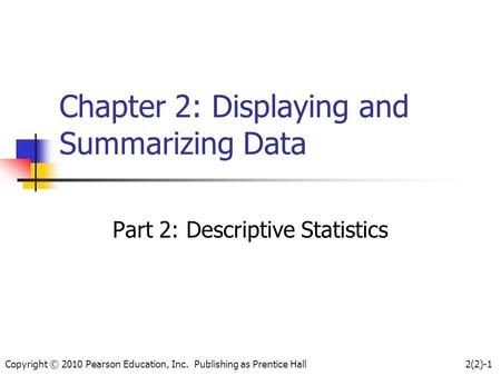 Copyright © 2010 Pearson Education, Inc. Publishing as Prentice Hall2(2)-1 Chapter 2: Displaying and Summarizing Data Part 2: Descriptive Statistics.