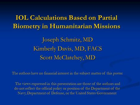 IOL Calculations Based on Partial Biometry in Humanitarian Missions Joseph Schmitz, MD Kimberly Davis, MD, FACS Scott McClatchey, MD The authors have no.