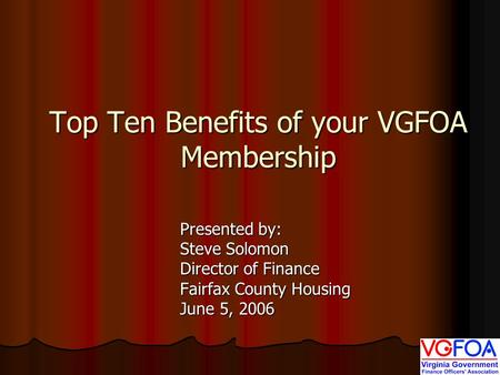 Top Ten Benefits of your VGFOA Membership Presented by: Steve Solomon Director of Finance Fairfax County Housing June 5, 2006.