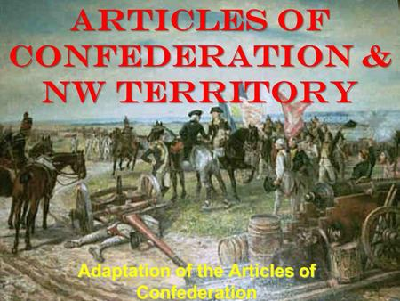 Articles of CONFEDERATION & NW Territory Adaptation of the Articles of Confederation.