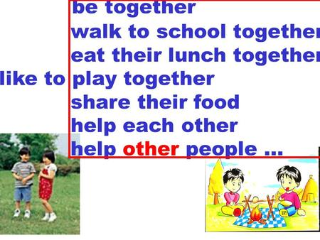 be together walk to school together eat their lunch together like to play together share their food help each other help other people …