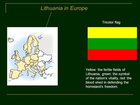 Lithuania in Europe Tricolor flag Yellow: the fertile fields of Lithuania, green: the symbol of the nation's vitality, red: the blood shed in defending.