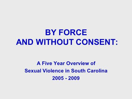 BY FORCE AND WITHOUT CONSENT: A Five Year Overview of Sexual Violence in South Carolina 2005 - 2009.