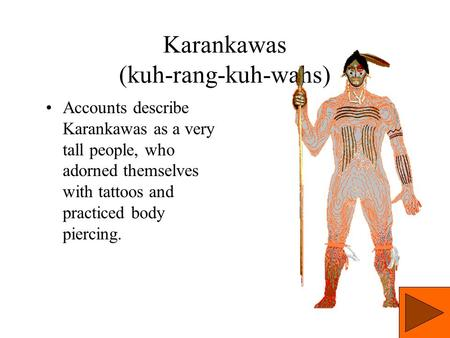 Karankawas (kuh-rang-kuh-wahs) Accounts describe Karankawas as a very tall people, who adorned themselves with tattoos and practiced body piercing.