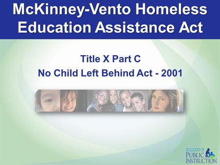 McKinney-Vento Homeless Education Assistance Act Title X Part C No Child Left Behind Act - 2001.