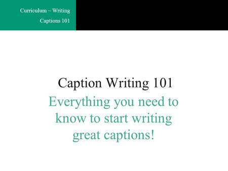 Curriculum ~ Writing Captions 101 Caption Writing 101 Everything you need to know to start writing great captions!