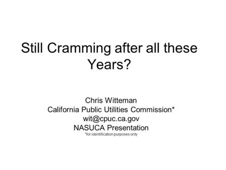 Still Cramming after all these Years? Chris Witteman California Public Utilities Commission* NASUCA Presentation *for identification purposes.