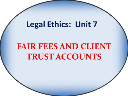 Legal Ethics: Unit 7 FAIR FEES AND CLIENT TRUST ACCOUNTS.