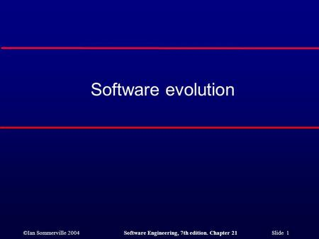 ©Ian Sommerville 2004Software Engineering, 7th edition. Chapter 21 Slide 1 Software evolution.