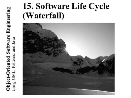 Using UML, Patterns, and Java Object-Oriented Software Engineering 15. Software Life Cycle (Waterfall)