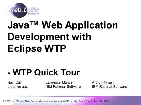 © 2006 by IBM and Naci Dai; made available under the EPL v1.0 | Santa Clara | Mar. 20, 2006 Java™ Web Application Development with Eclipse WTP - WTP Quick.
