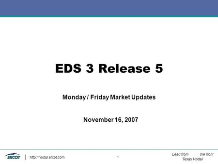 Lead from the front Texas Nodal  1 EDS 3 Release 5 Monday / Friday Market Updates November 16, 2007.