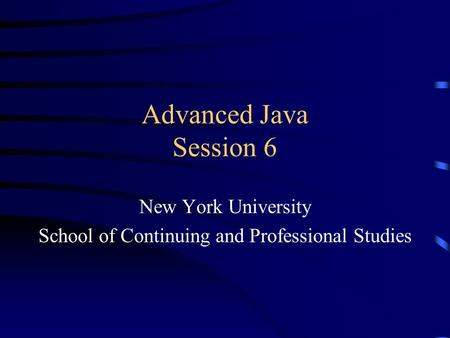 Advanced Java Session 6 New York University School of Continuing and Professional Studies.