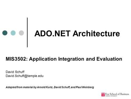 ADO.NET Architecture MIS3502: Application Integration and Evaluation David Schuff Adapted from material by Arnold Kurtz, David.