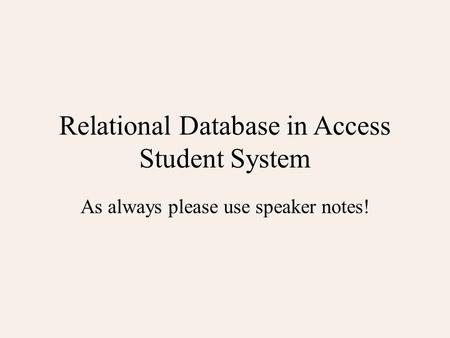Relational Database in Access Student System As always please use speaker notes!