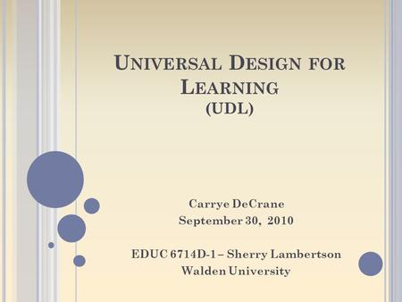 U NIVERSAL D ESIGN FOR L EARNING (UDL) Carrye DeCrane September 30, 2010 EDUC 6714D-1 – Sherry Lambertson Walden University.