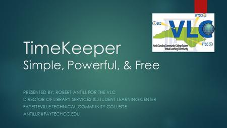 TimeKeeper Simple, Powerful, & Free PRESENTED BY: ROBERT ANTILL FOR THE VLC DIRECTOR OF LIBRARY SERVICES & STUDENT LEARNING CENTER FAYETTEVILLE TECHNICAL.