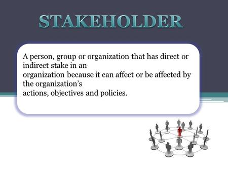 A person, group or organization that has direct or indirect stake in an organization because it can affect or be affected by the organization's actions,