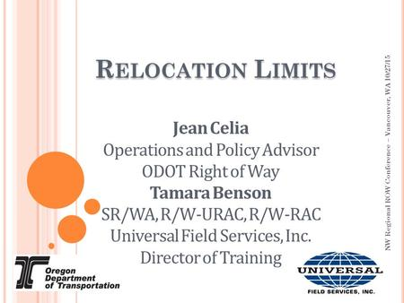 R ELOCATION L IMITS NW Regional ROW Conference – Vancouver, WA 10/27/15 Jean Celia Operations and Policy Advisor ODOT Right of Way Tamara Benson SR/WA,