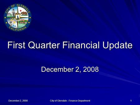 December 2, 2008 City of Glendale - Finance Department 1 First Quarter Financial Update December 2, 2008.