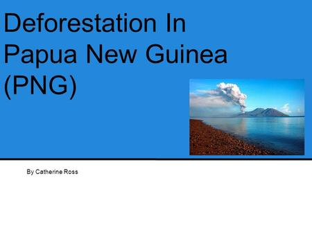 Deforestation In Papua New Guinea (PNG) By Catherine Ross.