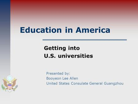 Education in America Getting into U.S. universities Presented by: Booyeon Lee Allen United States Consulate General Guangzhou.