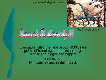 Dinosaurs ruled the land about 4000 years ago! In different ages the dinosaurs get bigger and bigger and bigger! Fascinating!!! Dinosaur means terrible.
